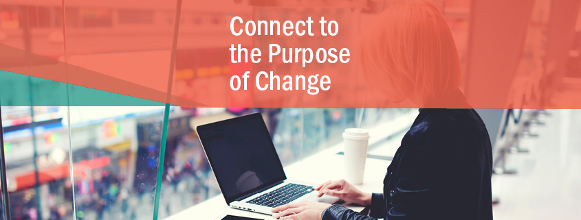 Connect to the purpose of change